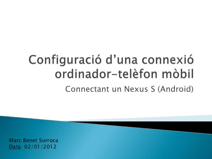 Connectant un Nexus S (Android)Marc Benet SurrocaData: 02/01/2012