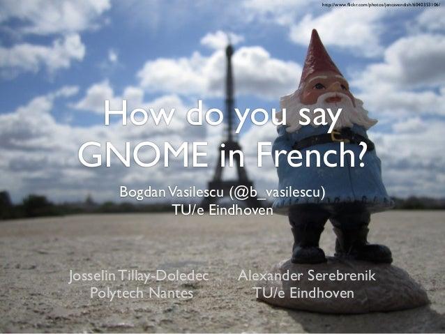 http://www.flickr.com/photos/jencavendish/6040353106/  How do you say GNOME in French?        Bogdan Vasilescu (@b_vasilesc...