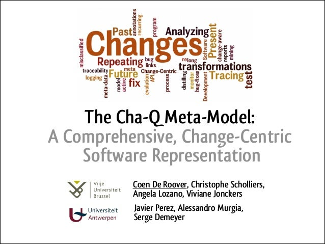 The Cha-Q Meta-Model: A Comprehensive, Change-Centric Software Representation Coen De Roover, Christophe Scholliers, Angel...
