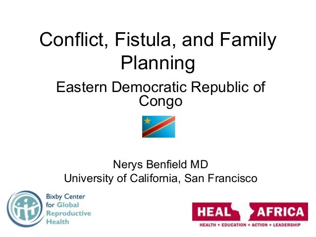 Conflict, Fistula, and Family Planning Eastern Democratic Republic of Congo Nerys Benfield MD University of California, Sa...