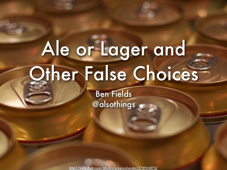 Ale or Lager andOther False Choices                 Ben Fields                 @alsothings    http://www.flickr.com/photos/...