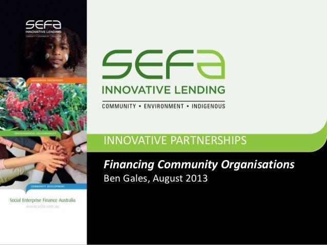 Financing Community Organisations Ben Gales, August 2013 INNOVATIVE PARTNERSHIPS