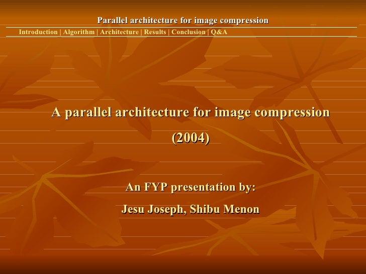 Parallel architecture for image compression Introduction   Algorithm   Architecture   Results   Conclusion   Q&A A paralle...