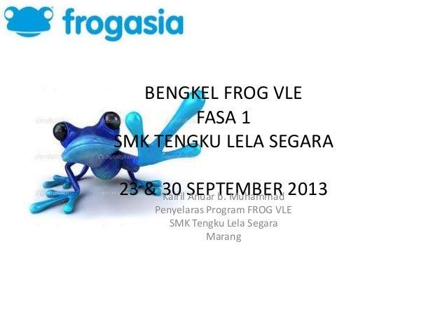 BENGKEL FROG VLE FASA 1 SMK TENGKU LELA SEGARA 23 & 30 SEPTEMBER 2013Kairil Anuar b. Muhammad Penyelaras Program FROG VLE ...