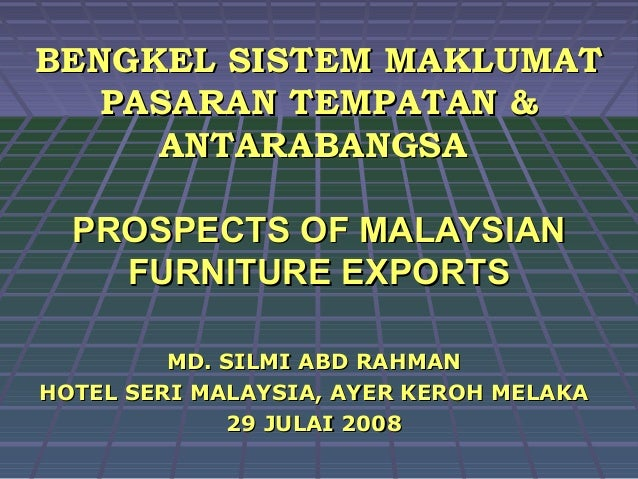 BENGKEL SISTEM MAKLUMAT   PASARAN TEMPATAN &     ANTARABANGSA  PROSPECTS OF MALAYSIAN    FURNITURE EXPORTS         MD. SIL...