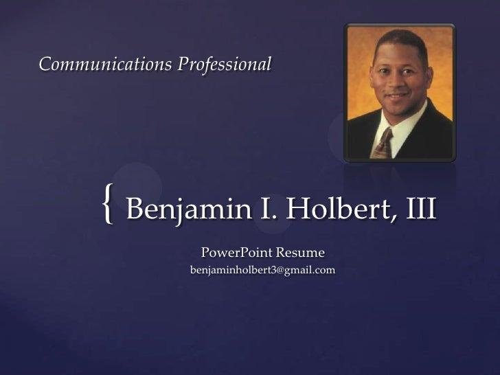 Communications Professional<br />Benjamin I. Holbert, III <br />PowerPoint Resume <br />benjaminholbert3@gmail.com<br />
