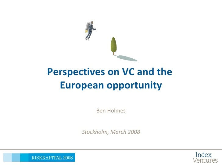 Perspectives on VC and the  European opportunity Ben Holmes Stockholm, March 2008