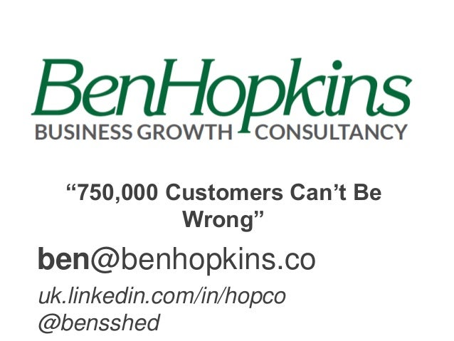 """750,000 Customers Can't Be Wrong""  ben@benhopkins.co uk.linkedin.com/in/hopco @bensshed"
