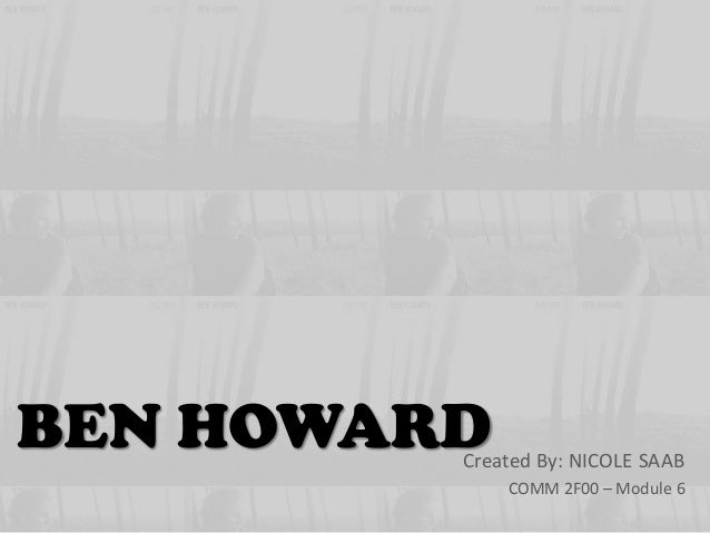 BEN HOWARD  Created By: NICOLE SAAB COMM 2F00 – Module 6