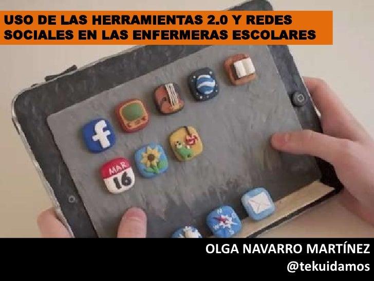 USO DE LAS HERRAMIENTAS 2.0 Y REDESSOCIALES EN LAS ENFERMERAS ESCOLARES                       OLGA NAVARRO MARTÍNEZ       ...