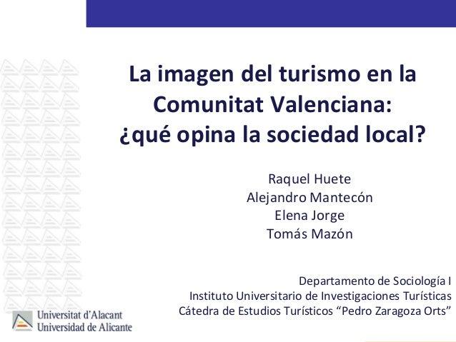La imagen del turismo en la Comunitat Valenciana: ¿qué opina la sociedad local? Raquel Huete Alejandro Mantecón Elena Jorg...