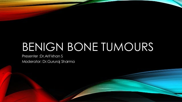 BENIGN BONE TUMOURS Presenter :Dr.Arif khan S Moderator: Dr.Gururaj Sharma