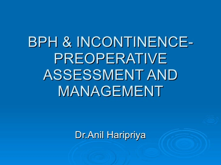 BPH & INCONTINENCE- PREOPERATIVE ASSESSMENT AND MANAGEMENT Dr.Anil Haripriya