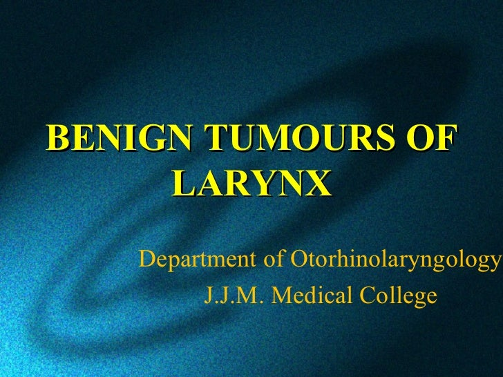 BENIGN TUMOURS OF     LARYNX   Department of Otorhinolaryngology         J.J.M. Medical College
