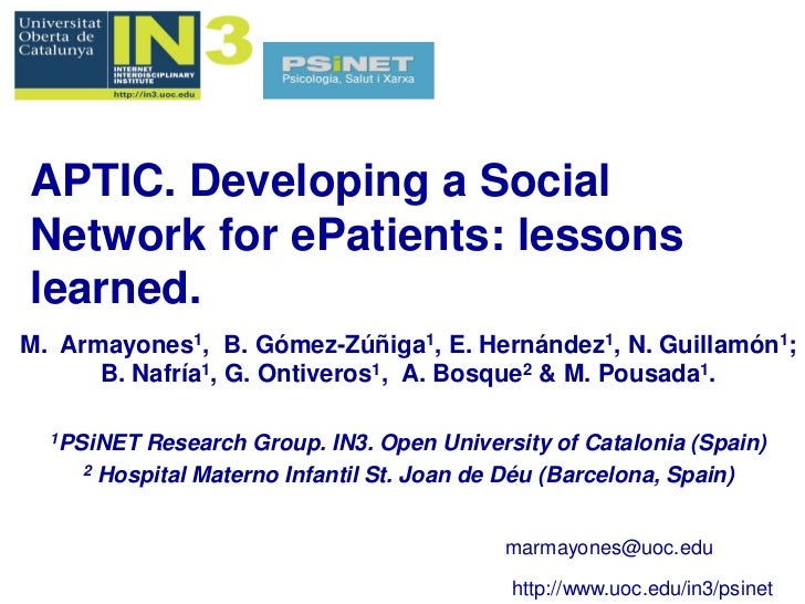 APTIC. Developing a SocialNetwork for ePatients: lessonslearned.M. Armayones1, B. Gómez-Zúñiga1, E. Hernández1, N. Guillam...