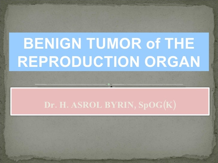 BENIGN TUMOR of THE REPRODUCTION ORGAN Dr. H. ASROL BYRIN, SpOG(K)
