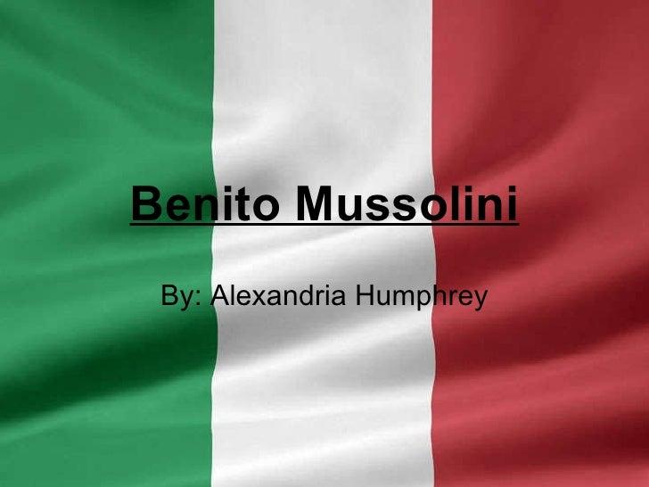 Benito Mussolini By: Alexandria Humphrey