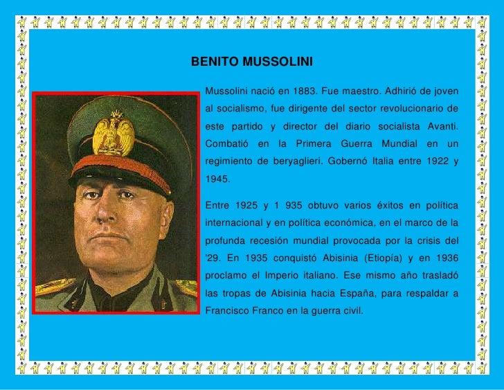 BENITO MUSSOLINI Mussolini nació en 1883. Fue maestro. Adhirió de joven al socialismo, fue dirigente del sector revolucion...