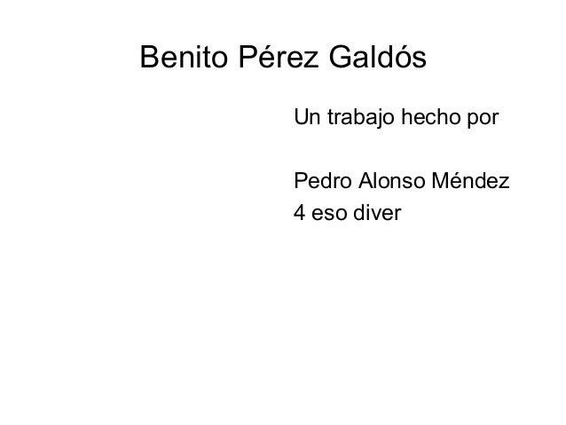 Benito Pérez Galdós          Un trabajo hecho por          Pedro Alonso Méndez          4 eso diver