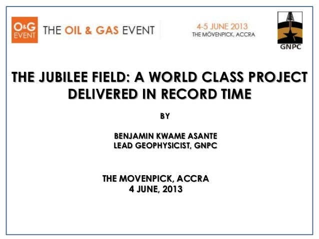 THE MOVENPICK, ACCRA4 JUNE, 2013THE JUBILEE FIELD: A WORLD CLASS PROJECTDELIVERED IN RECORD TIMEBENJAMIN KWAME ASANTELEAD ...