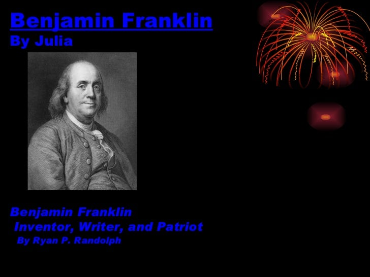 Benjamin Franklin By Julia  Benjamin Franklin   Inventor, Writer, and Patriot   By Ryan P. Randolph
