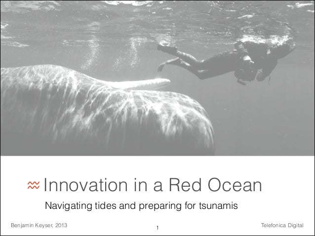 ♒ Innovation  in a Red Ocean  Navigating tides and preparing for tsunamis Benjamin Keyser, 2013  !1  Telefonica Digital