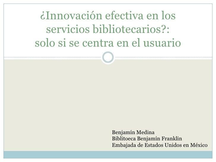 ¿Innovación efectiva en los servicios bibliotecarios?:solo si se centra en el usuario<br />Benjamín Medina<br />Biblitoeca...
