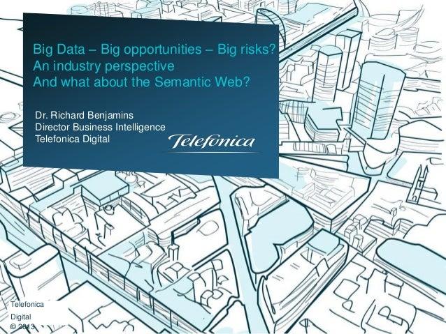 Dr. Richard Benjamins Director Business Intelligence Telefonica Digital Big Data – Big opportunities – Big risks? An indus...