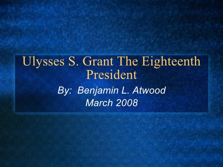 Ulysses S. Grant The Eighteenth President By:  Benjamin L. Atwood March 2008