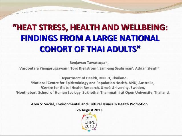"""HEAT STRESS, HEALTH AND WELLBEING: FINDINGS FROM A LARGE NATIONAL COHORT OF THAI ADULTS"" Benjawan Tawatsupa1 , Vasoontara..."
