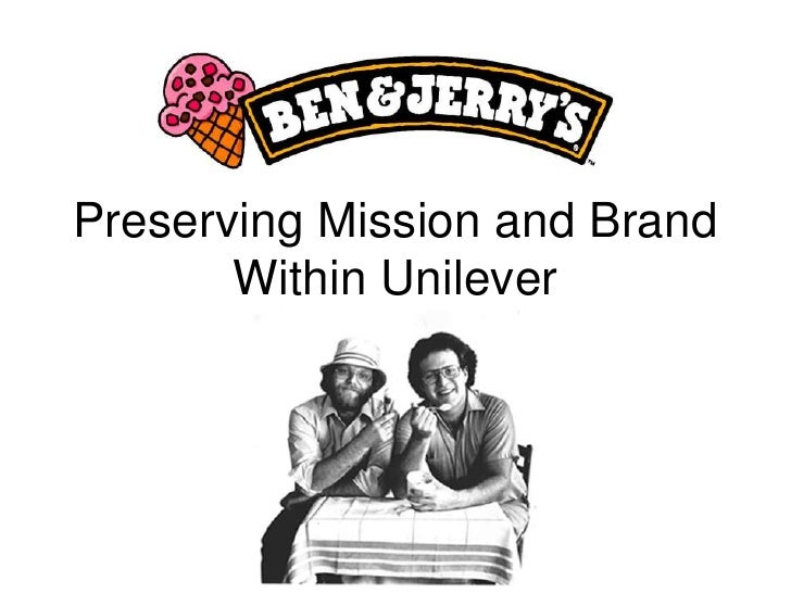 ben jerry s preserving mission and brand within unilever Ben & jerry's sits in a very unique position within unilever which  of ben & jerry's brand, social mission,  on preserving and expanding ben & jerry's.