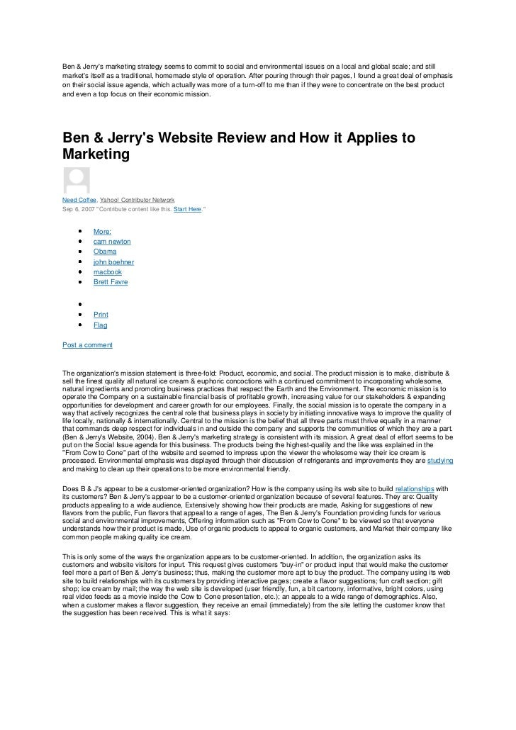 ben and jerrys essay A summary/overview ben & jerrys homemade, inc, the vermont-based manufacturer of ice cream, frozen yogurt and sorbet, was founded in 1978 in a renovated gas station in burlington, vermont, by childhood friends ben cohen and jerry greenfield the.