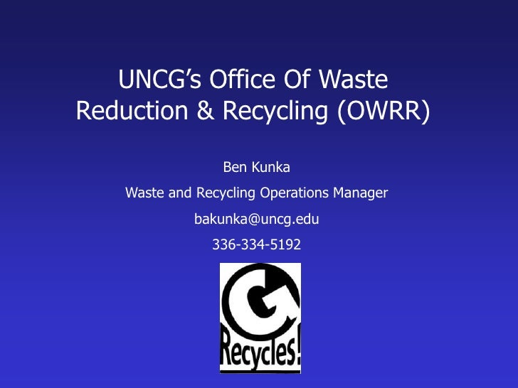 UNCG's Office Of Waste <br />Reduction & Recycling (OWRR)<br />Ben Kunka<br />Waste and Recycling Operations Manager<br />...