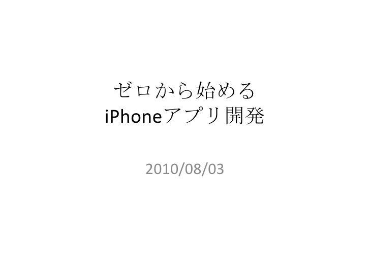ゼロから始めるiPhoneアプリ開発<br />2010/08/03 <br />