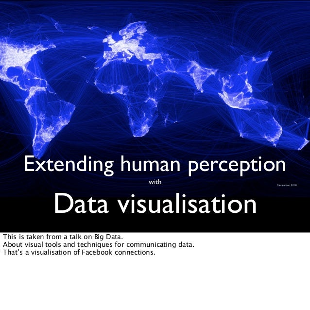 Extending human perception with Data visualisation This is taken from a talk on Big Data. About visual tools and technique...
