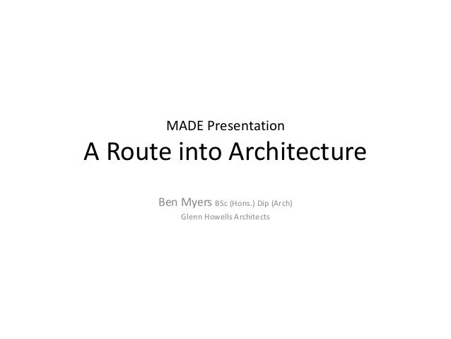 MADE Presentation  A Route into Architecture Ben Myers BSc (Hons.) Dip (Arch) Glenn Howells Architects