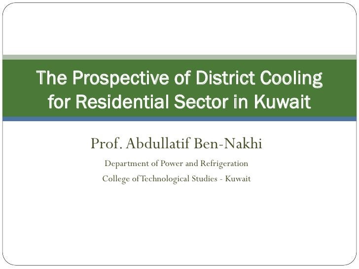 The Prospective of District Cooling for Residential Sector in Kuwait      Prof. Abdullatif Ben-Nakhi        Department of ...