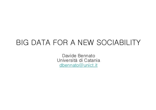 BIG DATA FOR A NEW SOCIABILITY Davide Bennato Università di Catania dbennato@unict.it