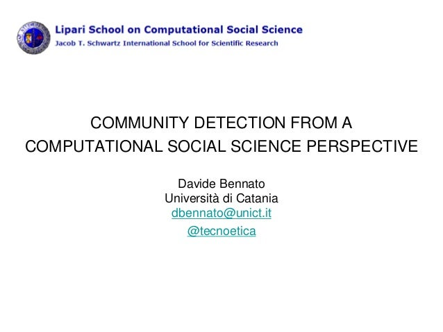 COMMUNITY DETECTION FROM A COMPUTATIONAL SOCIAL SCIENCE PERSPECTIVE Davide Bennato Università di Catania dbennato@unict.it...