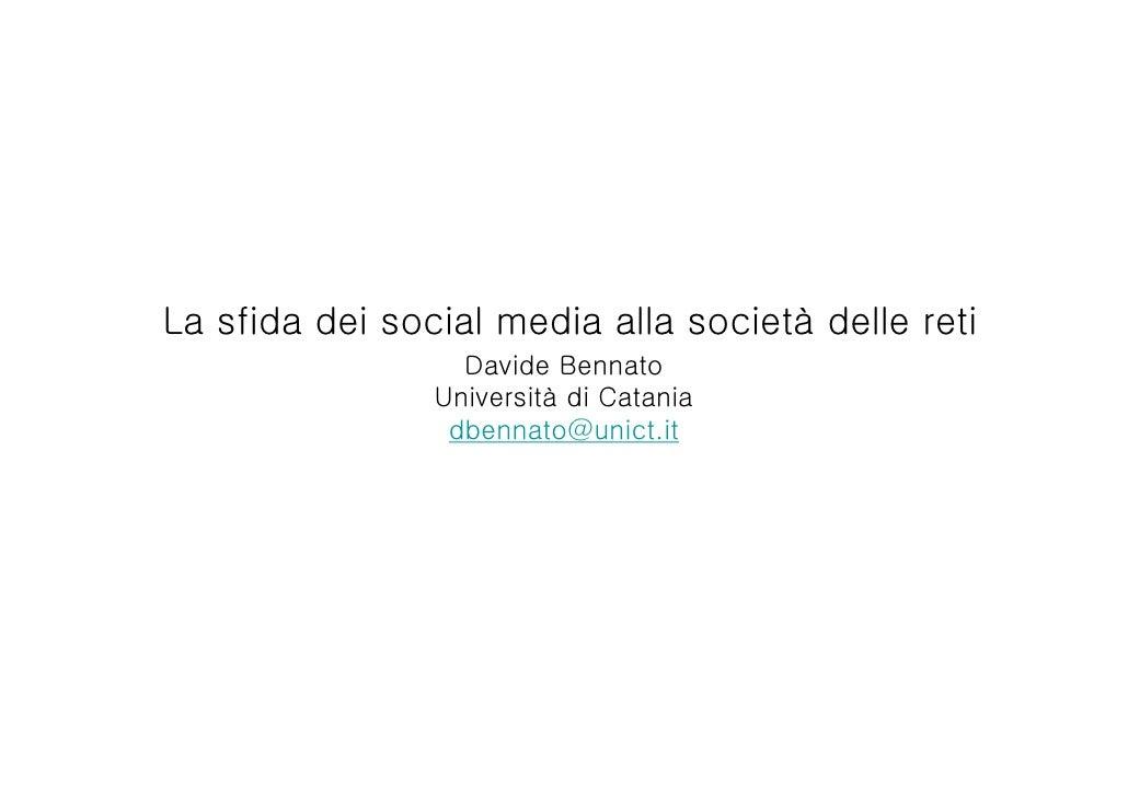 La sfida dei social media alla società delle reti                  Davide Bennato                Università di Catania    ...