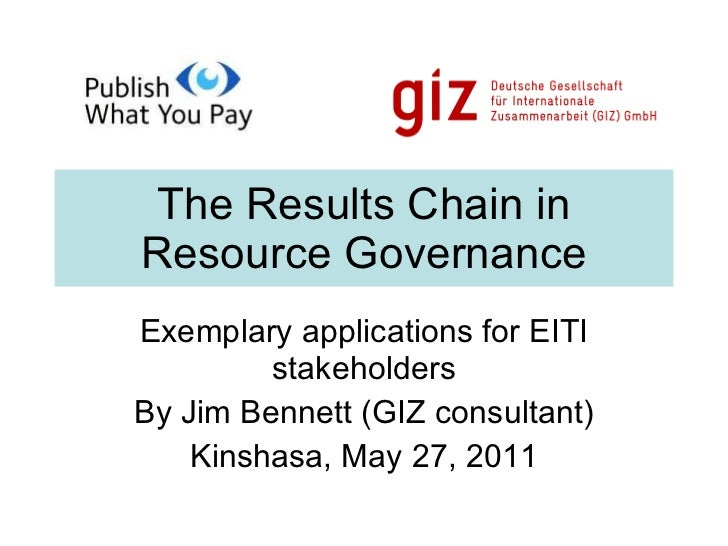 The Results Chain in Resource Governance Exemplary applications for EITI stakeholders By Jim Bennett (GIZ consultant) Kins...