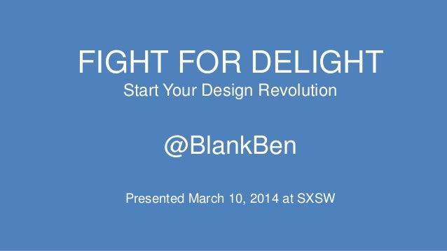 FIGHT FOR DELIGHT Start Your Design Revolution @BlankBen Presented March 10, 2014 at SXSW
