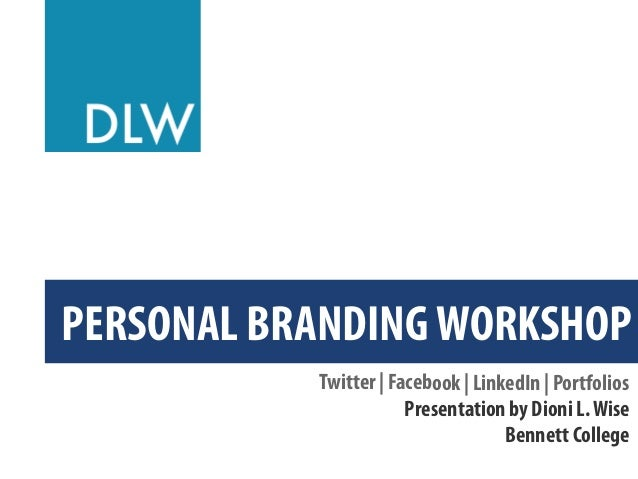 PERSONAL BRANDING WORKSHOP Twitter | Facebook | LinkedIn | Portfolios Presentation by Dioni L. Wise Bennett College