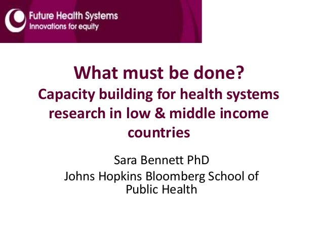 What must be done? Capacity building for health systems research in low & middle income countries Sara Bennett PhD Johns H...