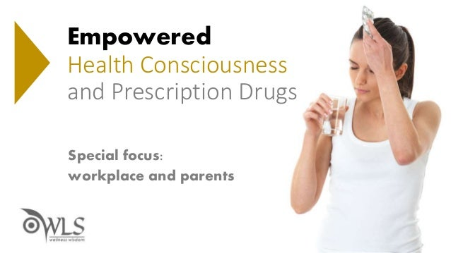 Empowered Use, Health Consciousness and Prescription Drugs with Special Focus On Parents And The Workplace