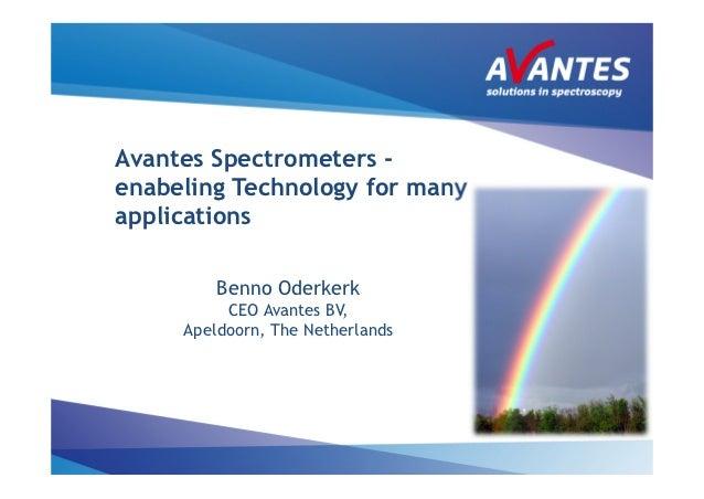 Avantes Spectrometers -enabeling Technology for manyapplications         Benno Oderkerk          CEO Avantes BV,     Apeld...