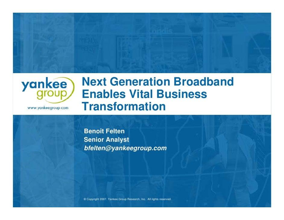 Next Generation Broadband Enables Vital Business Transformation Benoît Felten Senior Analyst bfelten@yankeegroup.com     ©...