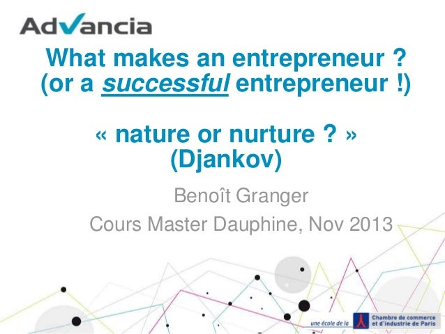 What makes an entrepreneur ? (or a successful entrepreneur !) « nature or nurture ? » (Djankov) Benoît Granger Cours Maste...