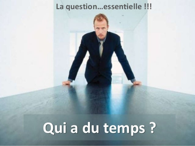 La question…essentielle !!!  www.id-rezo.com  © Copyright BDC - Tous droits de reproduction réservés 20123  Qui a du temps...