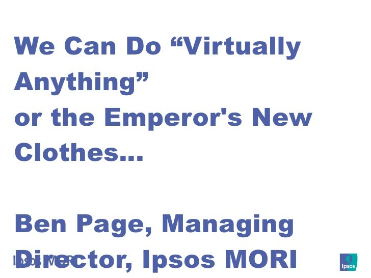 "We Can Do ""Virtually Anything"" or the Emperor's New Clothes…  Ben Page, Managing Director, Ipsos MORI"